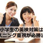 【小学生の英検対策】リスニング重視の勉強法が最も効果的である理由とは!?