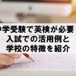中学受験で英検が必要?入試での活用例と学校の特徴を紹介