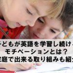子どもが英語を学習し続けるモチベーションとは?家庭で出来る取り組みも紹介